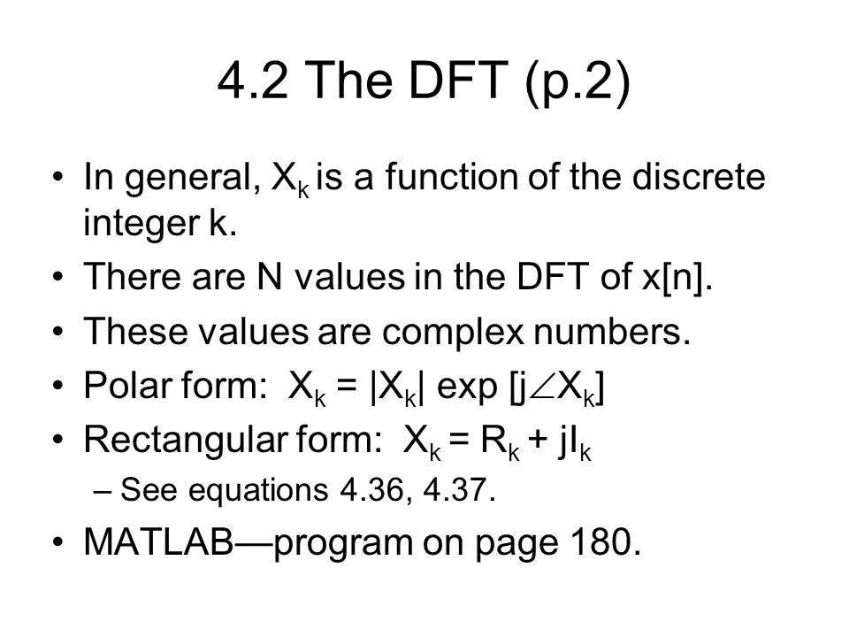 4.2 The DFT (p.2) In general, Xk is a function of the discrete integer k. There are N values in the DFT of x[n].